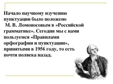 Начало научному изучению пунктуации было положено М. В. Ломоносовым в «Россий...