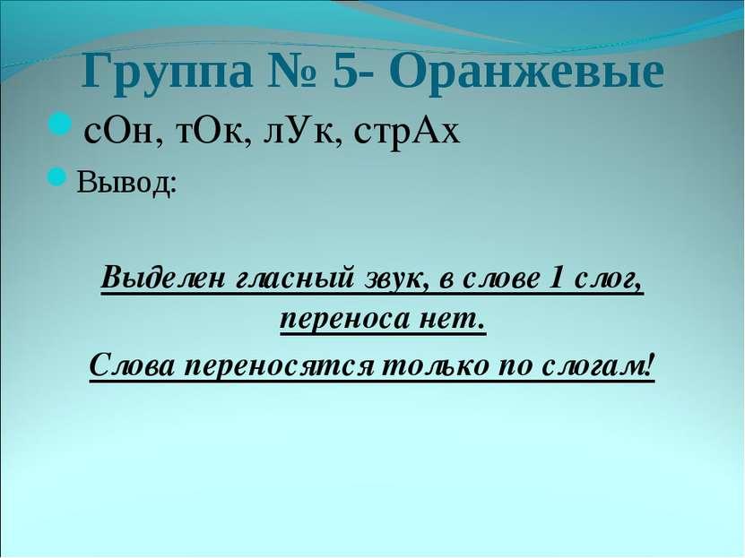 Группа № 5- Оранжевые сОн, тОк, лУк, стрАх Вывод: Выделен гласный звук, в сло...