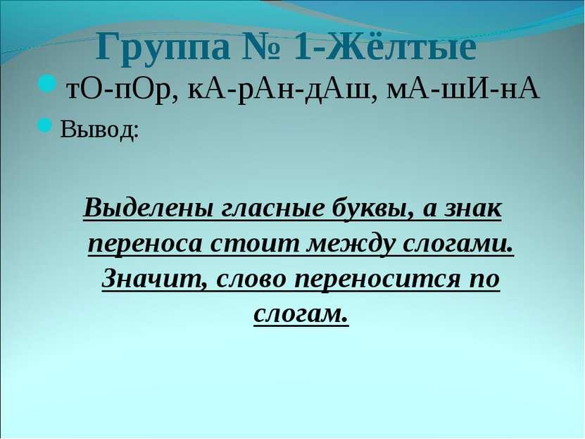 Группа № 1-Жёлтые тО-пОр, кА-рАн-дАш, мА-шИ-нА Вывод: Выделены гласные буквы,...
