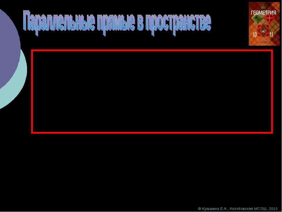© Кузьмина Е.А., Колобовская МСОШ, 2010 Параллельными прямыми в пространстве ...