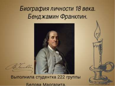 Биография личности 18 века. Бенджамин Франклин. Выполнила студентка 222 групп...