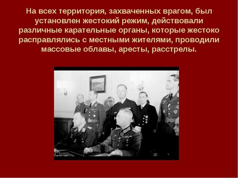 На всех территория, захваченных врагом, был установлен жестокий режим, действ...