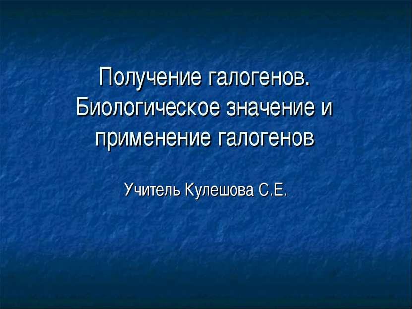 Получение галогенов. Биологическое значение и применение галогенов Учитель Ку...