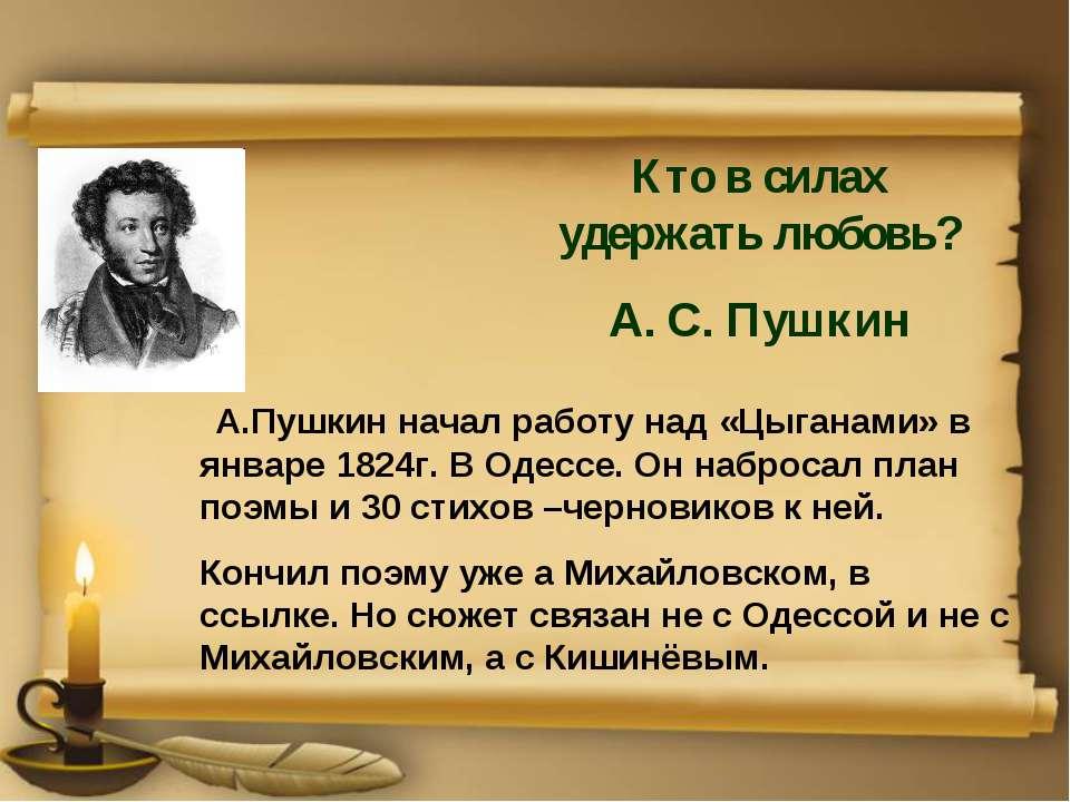 А.Пушкин начал работу над «Цыганами» в январе 1824г. В Одессе. Он набросал пл...