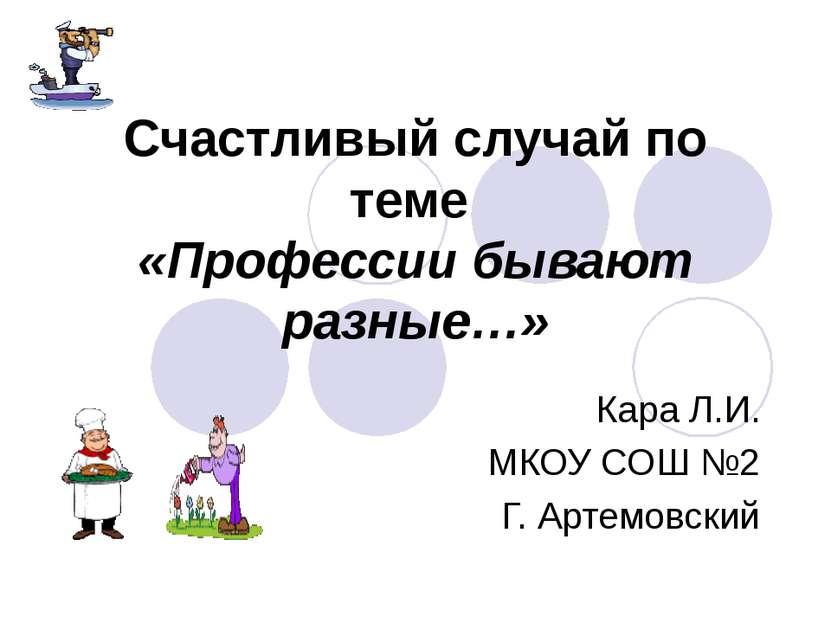 Счастливый случай по теме «Профессии бывают разные…» Кара Л.И. МКОУ СОШ №2 Г....