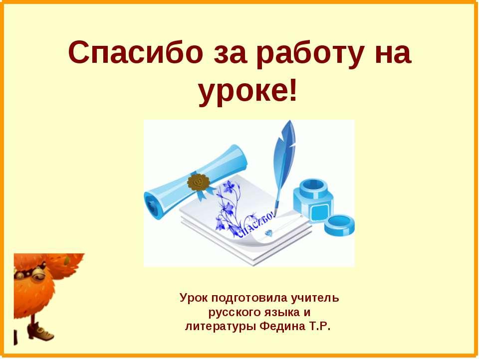 Спасибо за работу на уроке! Урок подготовила учитель русского языка и литерат...