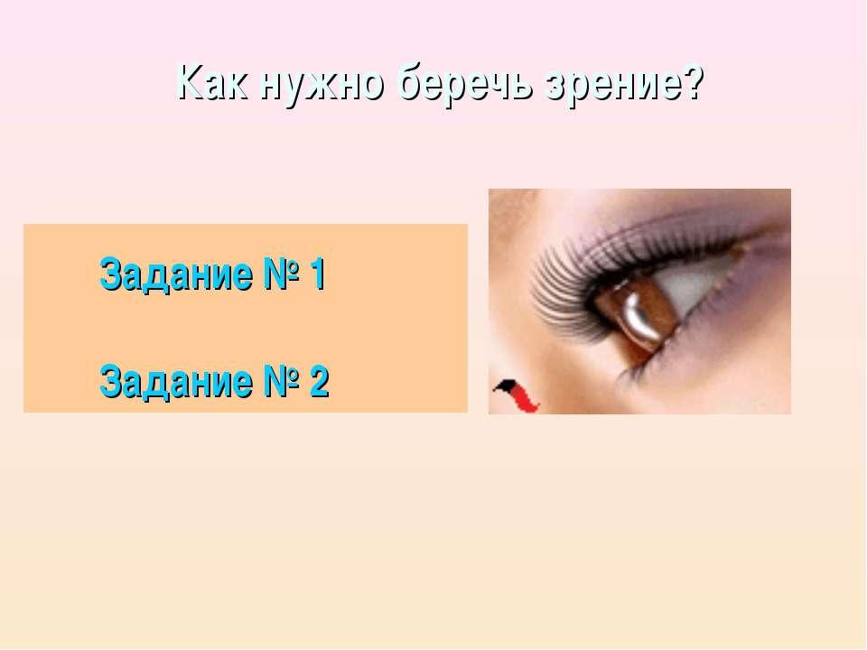 Как нужно беречь зрение? Задание № 1 Задание № 2