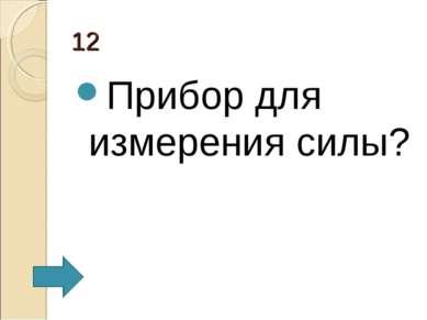 12 Прибор для измерения силы?