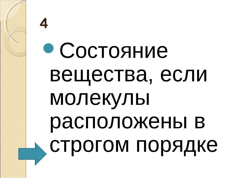 4 Состояние вещества, если молекулы расположены в строгом порядке