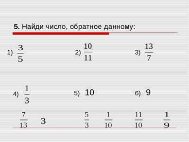 5. Найди число, обратное данному: 1) 2) 3) 4) 5) 10 6) 9
