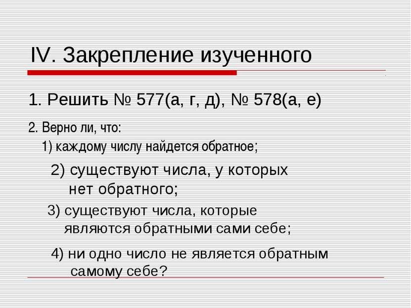 IV. Закрепление изученного 1. Решить № 577(а, г, д), № 578(а, е) 2. Верно ли,...