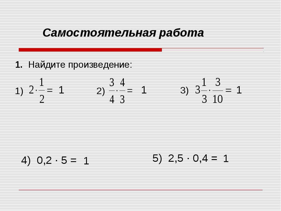 Самостоятельная работа 1. Найдите произведение: 1) 2) 3) 4) 0,2 ∙ 5 = 5) 2,5 ...