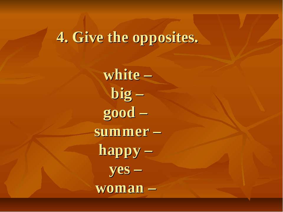 4. Give the opposites. white – big – good – summer – happy – yes – woman –