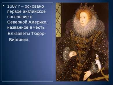 1607 г – основано первое английское поселение в Северной Америке, названное в...