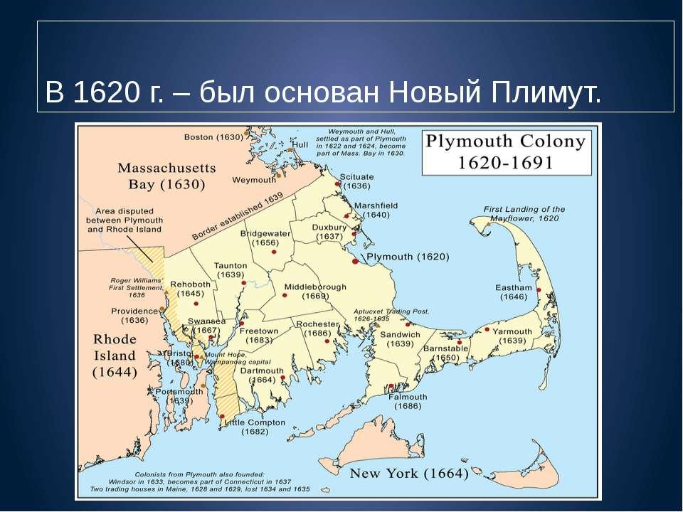 В 1620 г. – был основан Новый Плимут.