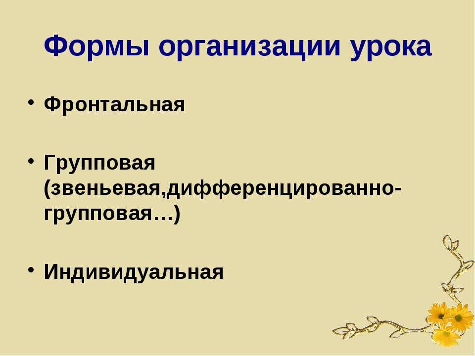 Формы организации урока Фронтальная Групповая (звеньевая,дифференцированно-гр...