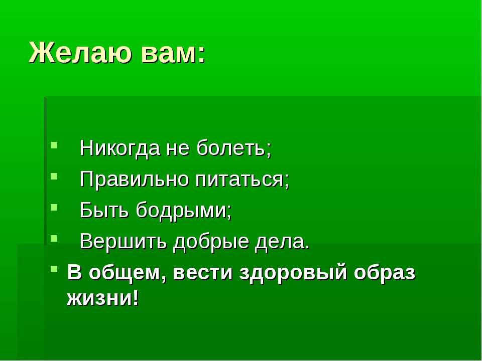 Желаю вам:  Никогда не болеть;  Правильно питаться;  Быть бодрыми;  Верши...