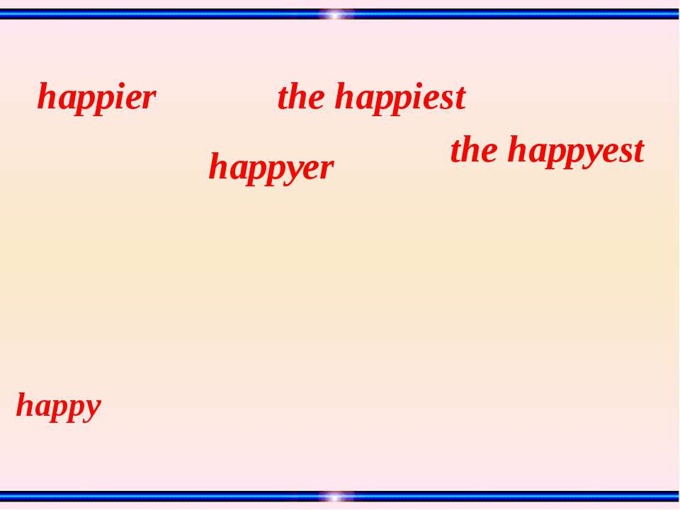 happy the happyest the happiest happyer happier
