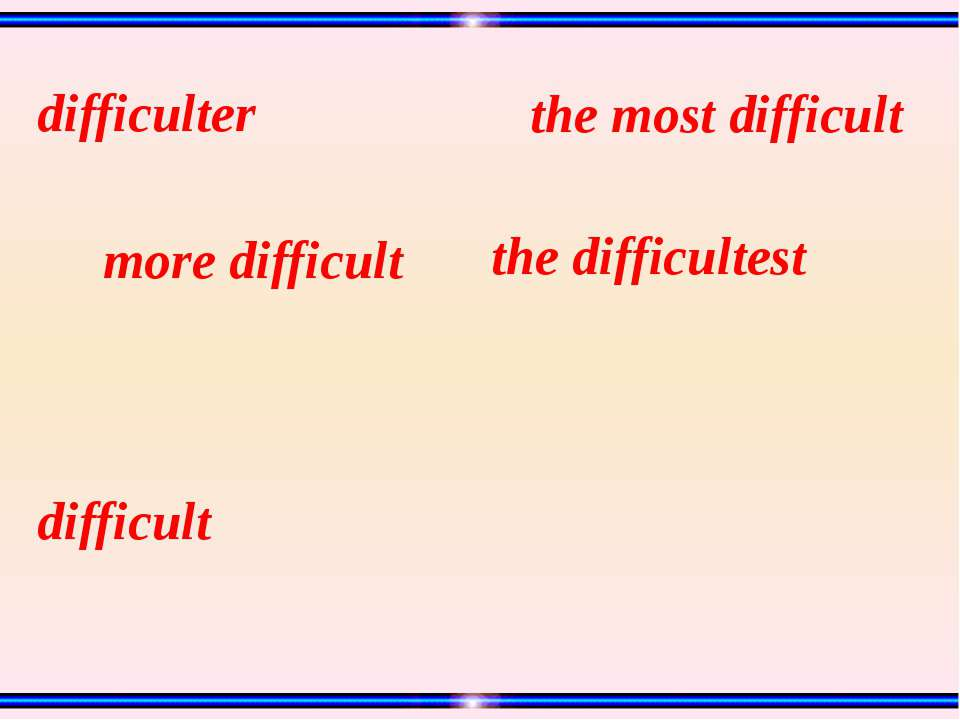 difficult the difficultest the most difficult more difficult difficulter