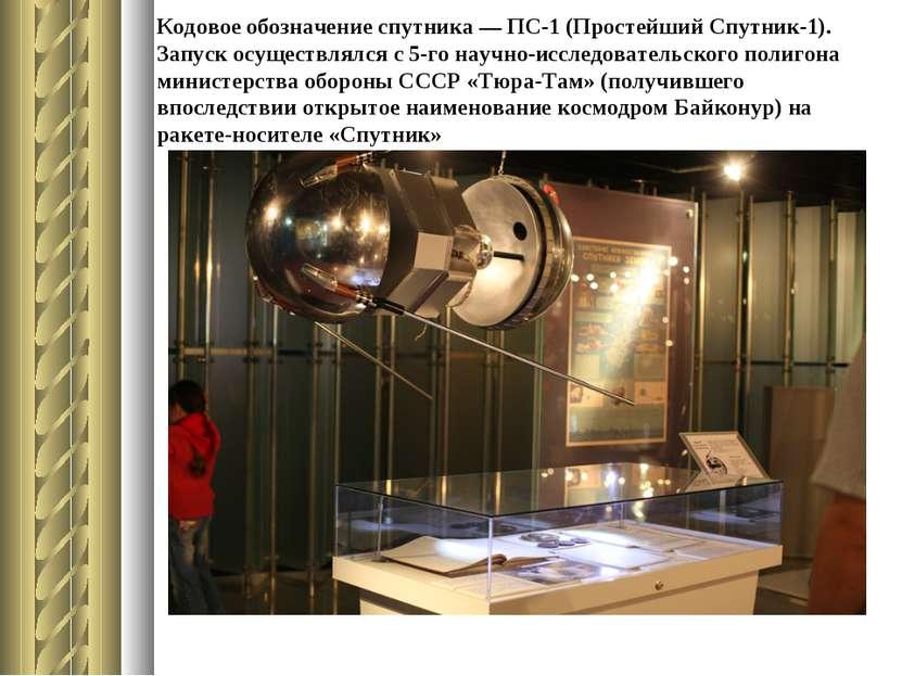 Кодовое обозначение спутника — ПС-1 (Простейший Спутник-1). Запуск осуществля...