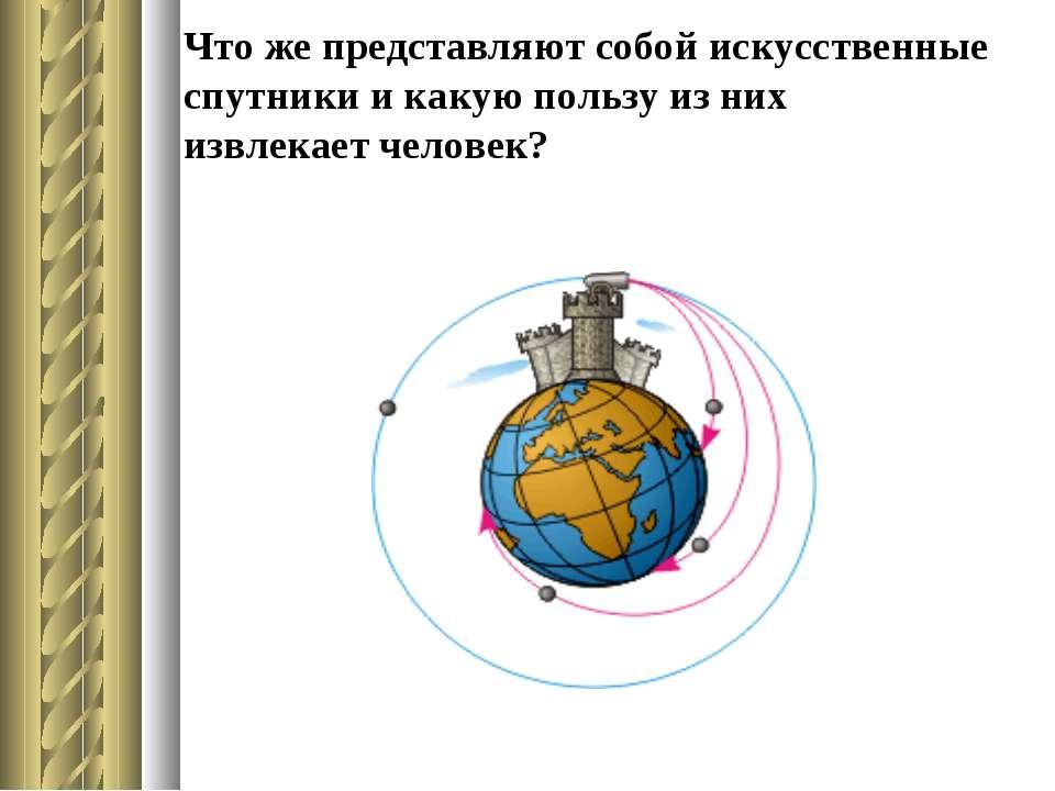 Что же представляют собой искусственные спутники и какую пользу из них извлек...