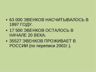 63 000 ЭВЕНКОВ НАСЧИТЫВАЛОСЬ В 1897 ГОДУ. 17 500 ЭВЕНКОВ ОСТАЛОСЬ В НАЧАЛЕ 2...