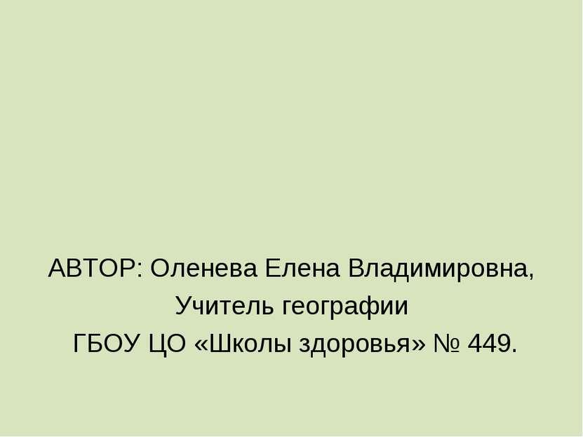 АВТОР: Оленева Елена Владимировна, Учитель географии ГБОУ ЦО «Школы здоровья»...