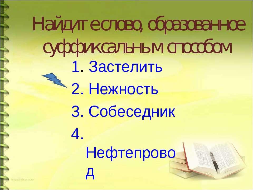 Найдите слово, образованное суффиксальным способом 1. Застелить 2. Нежность 3...