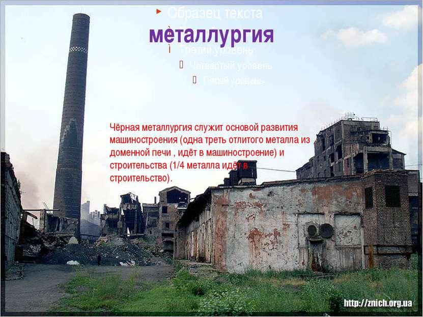 металлургия Чёрная металлургия служит основой развития машиностроения (одна т...