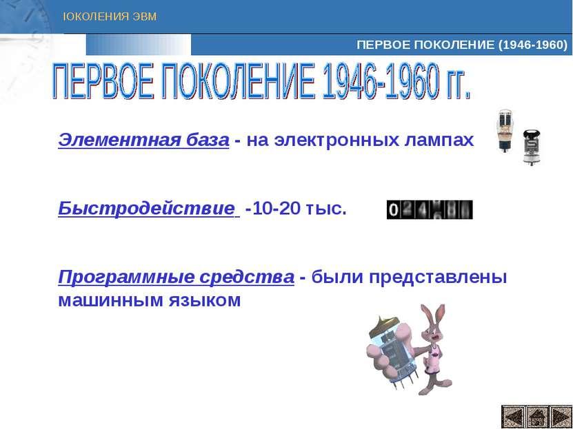 ПЕРВОЕ ПОКОЛЕНИЕ (1946-1960) Элементная база - на электронных лампах Быстроде...
