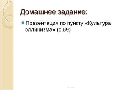 Домашнее задание: Презентация по пункту «Культура эллинизма» (с.69) *