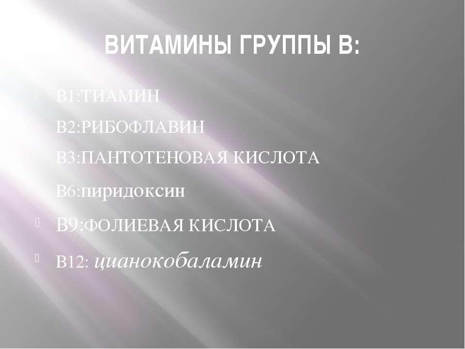 ВИТАМИНЫ ГРУППЫ В: В1:ТИАМИН В2:РИБОФЛАВИН В3:ПАНТОТЕНОВАЯ КИСЛОТА В6:пиридок...