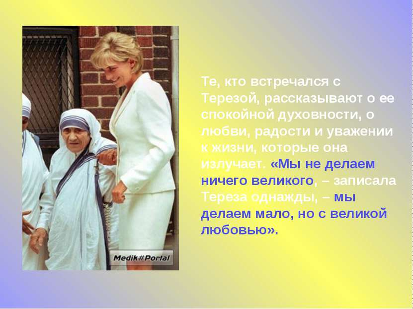 Те, кто встречался с Терезой, рассказывают о ее спокойной духовности, о любви...