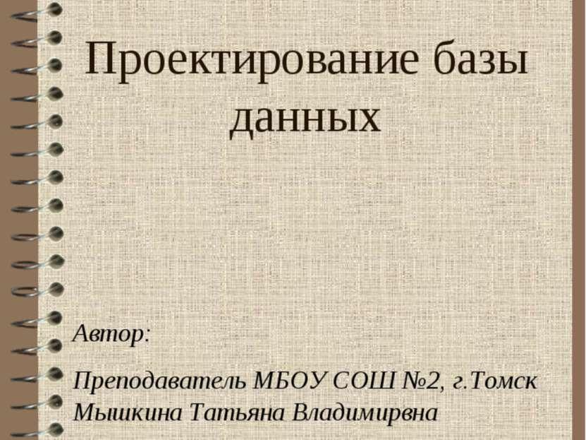 Проектирование базы данных Автор: Преподаватель МБОУ СОШ №2, г.Томск Мышкина ...