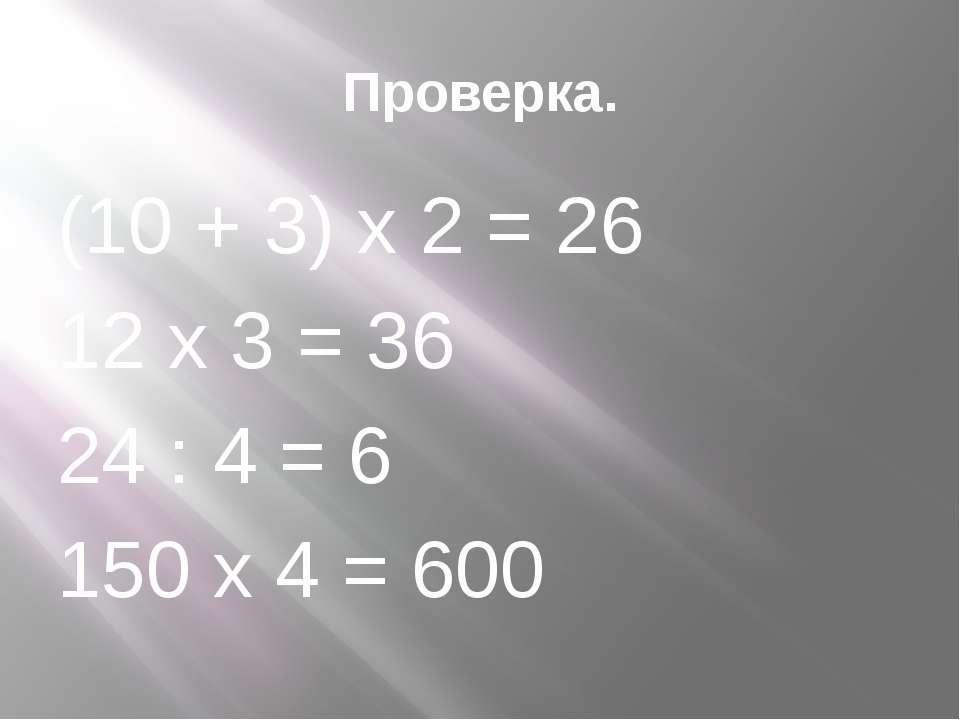 Проверка. (10 + 3) х 2 = 26 12 х 3 = 36 24 : 4 = 6 150 х 4 = 600