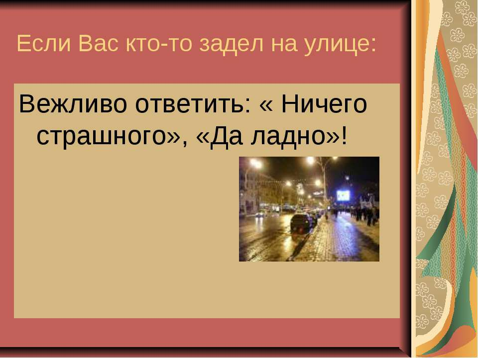 Если Вас кто-то задел на улице: Вежливо ответить: « Ничего страшного», «Да ла...