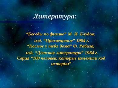 """Литература: """"Беседы по физике"""" М. И. Блудов, изд. """"Просвещение"""" 1984 г. """"Косм..."""