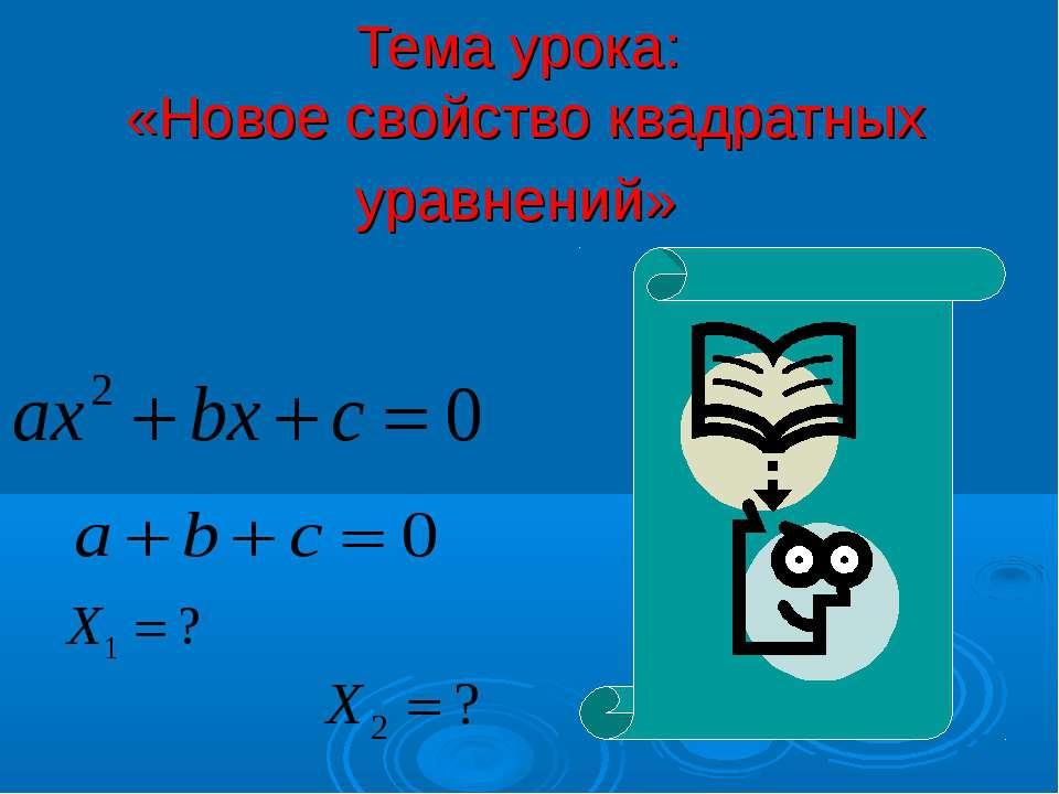 Тема урока: «Новое свойство квадратных уравнений»