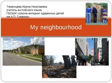 My neighbourhood Тюменцева Ирина Николаевна учитель английского языка ГБОШИ «...