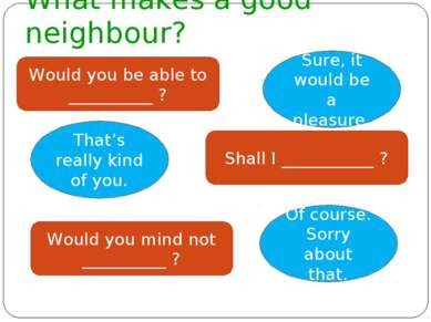 What makes a good neighbour? Would you be able to __________ ? Sure, it would...