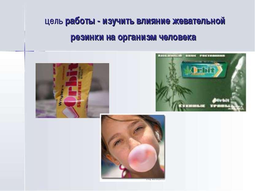цель работы - изучить влияние жевательной резинки на организм человека