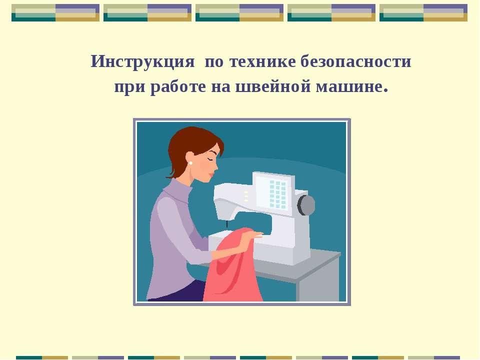 Инструкция по технике безопасности при работе на швейной машине.
