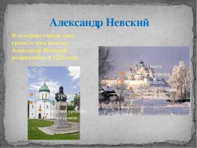 В историю города свое громкое имя вписал Александр Невский, родившийся в 1220...