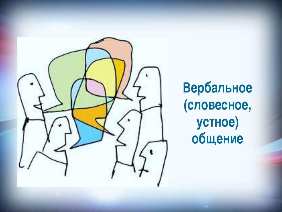 Вербальное (словесное, устное) общение