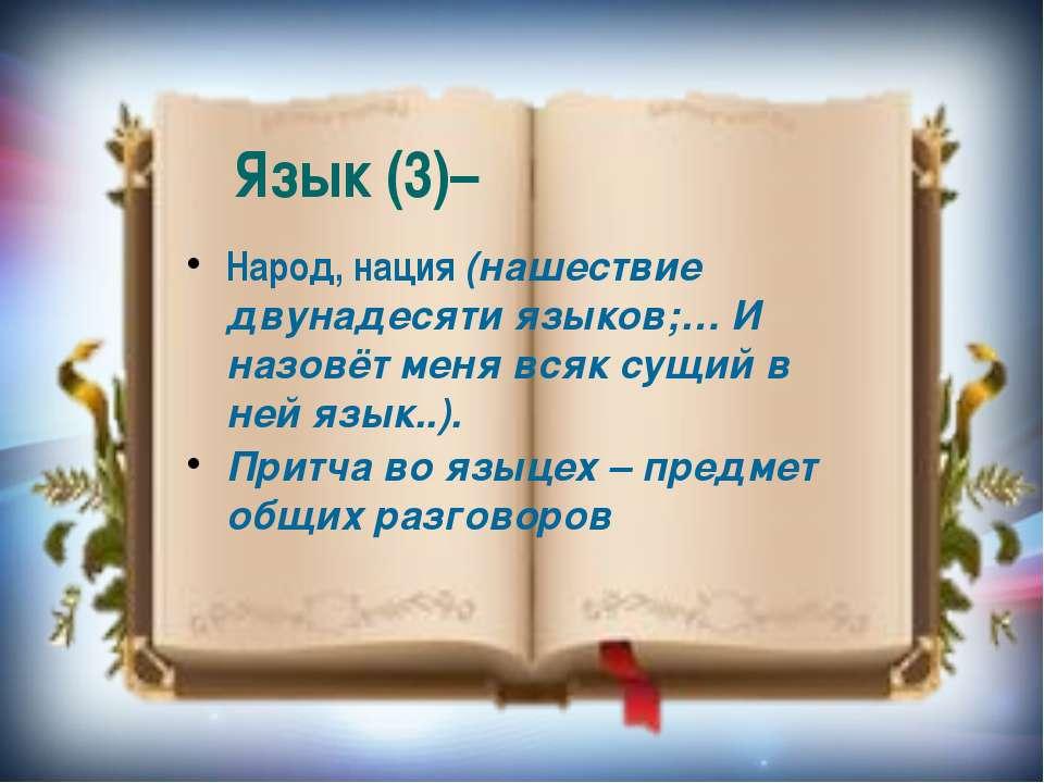 Язык (3)– Народ, нация (нашествие двунадесяти языков;… И назовёт меня всяк су...