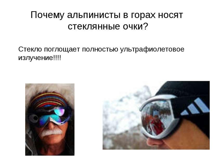 Почему альпинисты в горах носят стеклянные очки? Стекло поглощает полностью у...