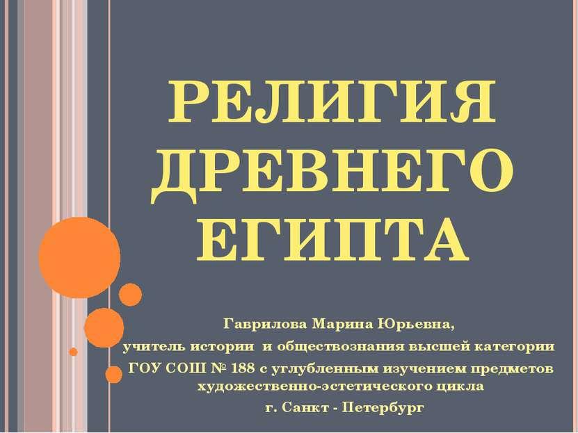РЕЛИГИЯ ДРЕВНЕГО ЕГИПТА Гаврилова Марина Юрьевна, учитель истории и обществоз...