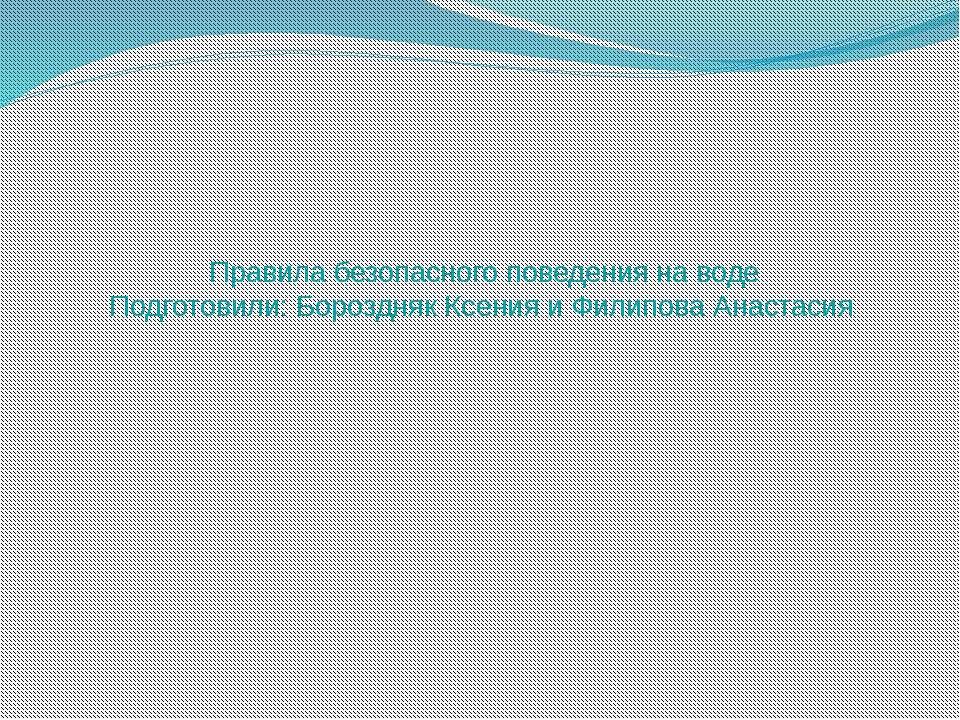 Правила безопасного поведения на воде Подготовили: Бороздняк Ксения и Филипов...