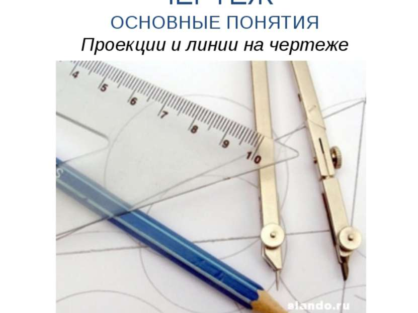 ЧЕРТЁЖ ОСНОВНЫЕ ПОНЯТИЯ Проекции и линии на чертеже