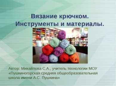 Вязание крючком. Инструменты и материалы. Автор: Михайлова С.А., учитель техн...